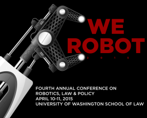 Fourth Annual Conference on Robotics Law and Policy, April 10-11, 2015 at UW School of Law